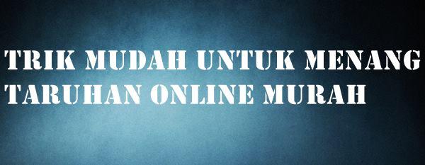 Trik Mudah Untuk Menang Taruhan Online Murah